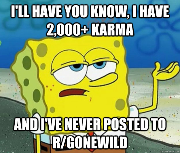 I'll have you know, I have 2,000+ karma  and I've never posted to r/GONEWILD - I'll have you know, I have 2,000+ karma  and I've never posted to r/GONEWILD  Tough Spongebob