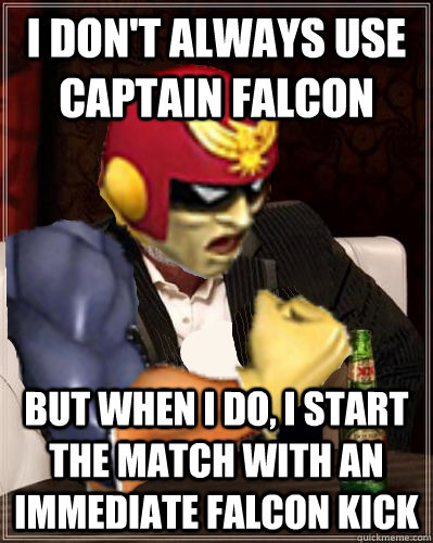 i don't always use captain falcon but when I do, i start the match with an immediate falcon kick - i don't always use captain falcon but when I do, i start the match with an immediate falcon kick  The Most Interesting C. Falcon In The World