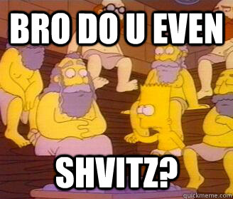BRO DO U EVEN SHVITZ? - BRO DO U EVEN SHVITZ?  DO U EVEN SHVITZ