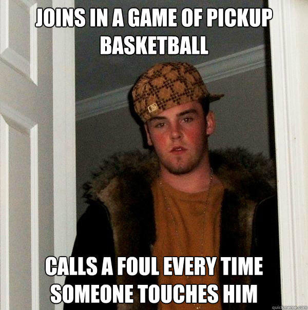 Joins In A Game Of Pickup Basketball Calls A Foul Every Time Someone Touches Him - Joins In A Game Of Pickup Basketball Calls A Foul Every Time Someone Touches Him  Scumbag Steve
