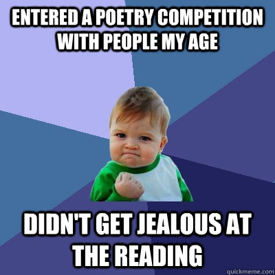 Entered a poetry competition with people my age Didn't get jealous at the reading - Entered a poetry competition with people my age Didn't get jealous at the reading  Success Kid