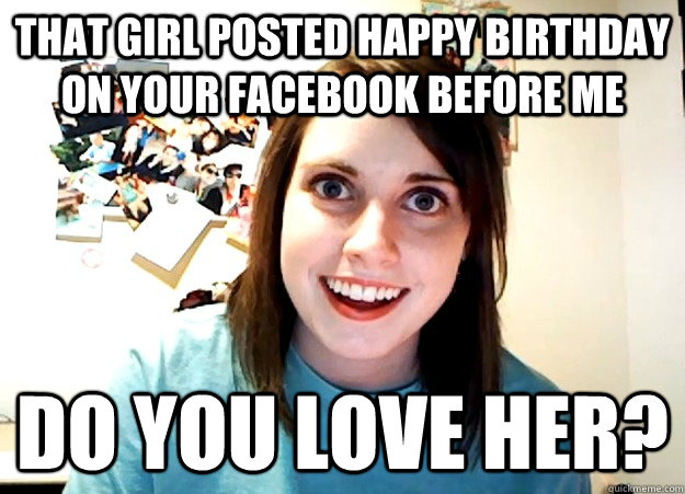 That Girl Posted Happy Birthday On Your Facebook Before Me Do You Love Her