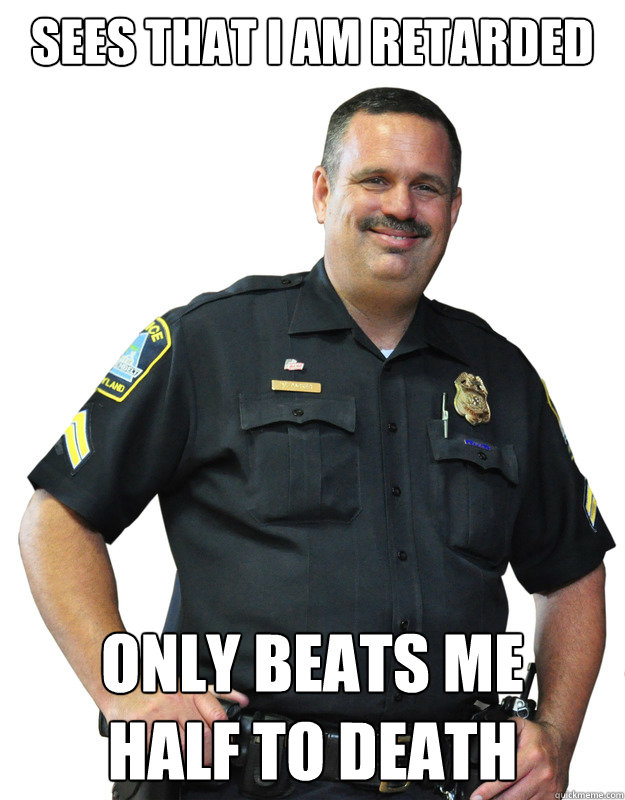 sees that i am retarded only beats me half to death - sees that i am retarded only beats me half to death  Good Guy Cop
