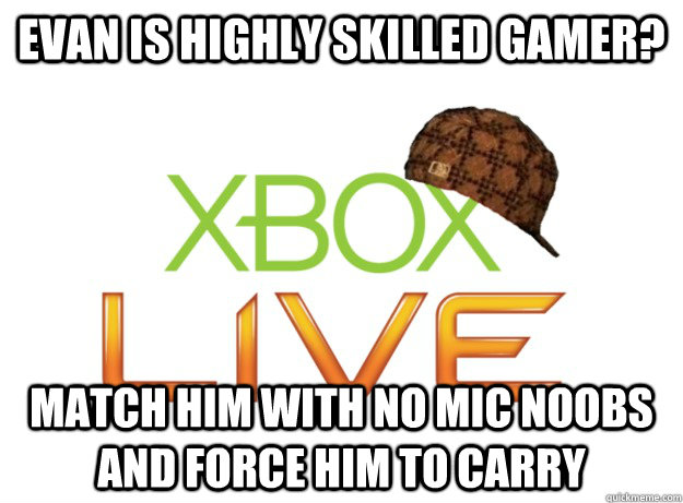 evan is highly skilled gamer? Match him with no mic noobs and force him to carry - evan is highly skilled gamer? Match him with no mic noobs and force him to carry  Scumbag Xbox Live