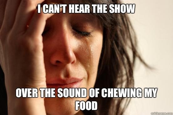 I can't hear the show Over the sound of chewing my food  - I can't hear the show Over the sound of chewing my food   First World Problems