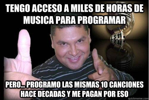 Tengo acceso a miles de horas de musica para programar Pero... programo las mismas 10 canciones hace decadas y me pagan por eso  Programador peruano de radio FM - Rock y Pop