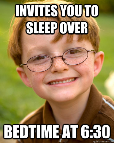 Invites you to sleep over Bedtime at 6:30