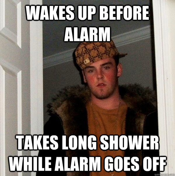 wakes up before alarm takes long shower while alarm goes off - wakes up before alarm takes long shower while alarm goes off  Scumbag Steve