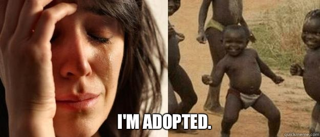 I'm adopted. -  I'm adopted.  First World Problems  Third World Success