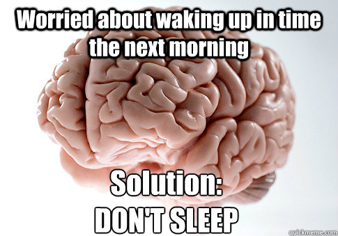 Worried about waking up in time the next morning Solution:  DON'T SLEEP - Worried about waking up in time the next morning Solution:  DON'T SLEEP  Scumbag Brain