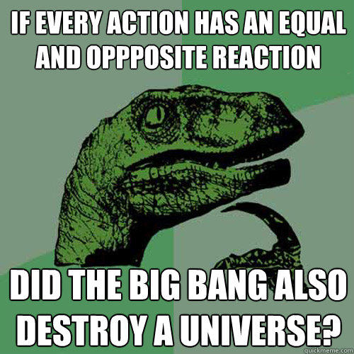 if every action has an equal and oppposite reaction did the big bang also destroy a universe? - if every action has an equal and oppposite reaction did the big bang also destroy a universe?  Philosoraptor