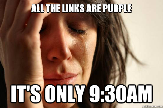 All the links are purple It's only 9:30am - All the links are purple It's only 9:30am  First World Problems