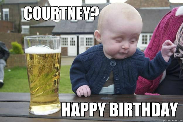 be4ff099089012f727709bab444480883331c0b7b2006d7807424c5dedd52290 courtney? happy birthday misc quickmeme,Courtney Memes