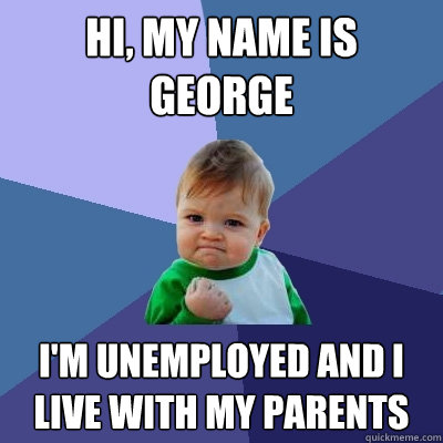 Hi, my name is George I'm unemployed and I live with my parents - Hi, my name is George I'm unemployed and I live with my parents  Success Kid