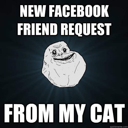 new facebook friend request from my cat - new facebook friend request from my cat  Forever Alone