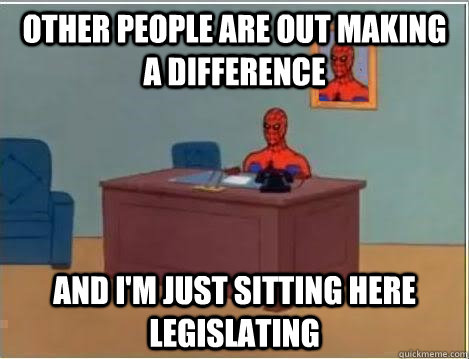 other people are out making a difference AND i'm just sitting here legislating