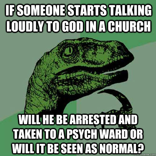 If someone starts talking loudly to god in a church Will he be arrested and taken to a psych ward or will it be seen as normal? - If someone starts talking loudly to god in a church Will he be arrested and taken to a psych ward or will it be seen as normal?  Philosoraptor
