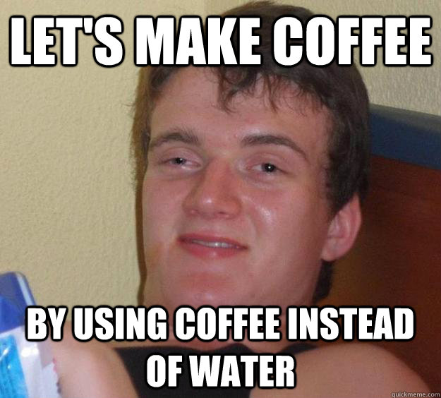 Let's make coffee by using coffee instead of water - Let's make coffee by using coffee instead of water  10 Guy