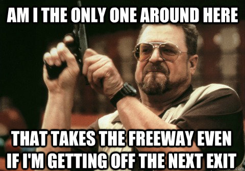 Am I the only one around here that takes the freeway even if I'm getting off the next exit - Am I the only one around here that takes the freeway even if I'm getting off the next exit  Am I the only one