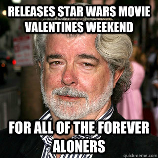 releases star wars movie valentines weekend for all of the forever aloners - releases star wars movie valentines weekend for all of the forever aloners  Good Guy George Lucas