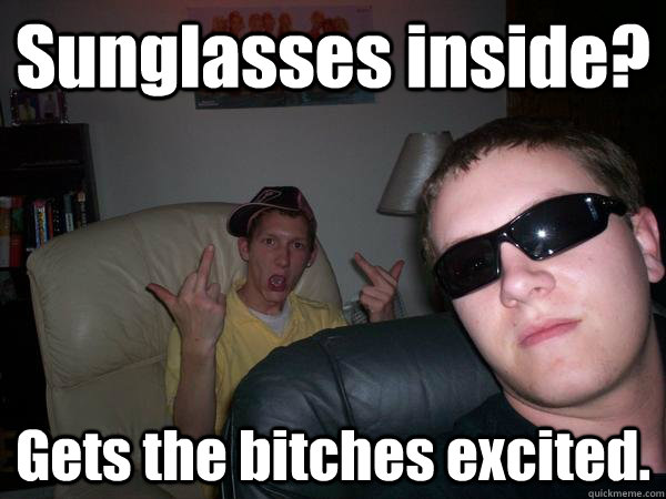Sunglasses inside? Gets the bitches excited.