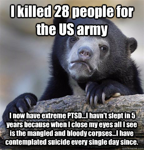 I killed 28 people for the US army  I now have extreme PTSD...I havn't slept in 5 years because when I close my eyes all I see is the mangled and bloody corpses...I have contemplated suicide every single day since. - I killed 28 people for the US army  I now have extreme PTSD...I havn't slept in 5 years because when I close my eyes all I see is the mangled and bloody corpses...I have contemplated suicide every single day since.  Confession Bear