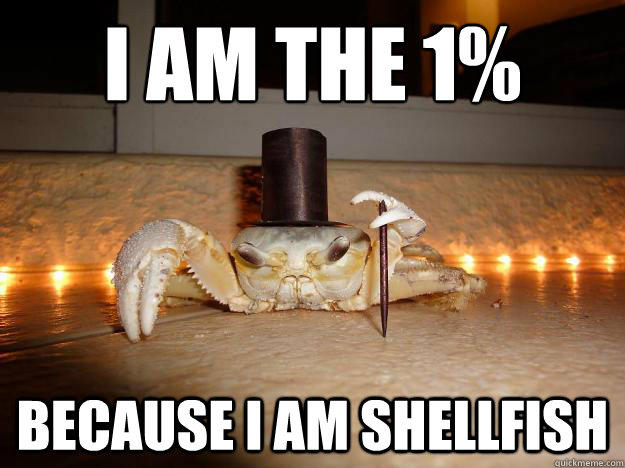 I am the 1% Because I am shellfish  Fancy Crab