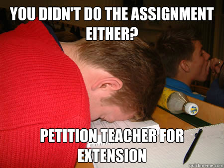 You didn't do the assignment either? Petition teacher for extension