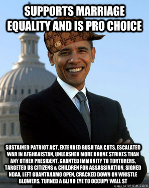 Supports marriage equality and is pro choice Sustained patriot act, extended bush tax cuts, escalated war in Afghanistan, unleashed more drone strikes than any other president, granted immunity to torturers, targeted US citizens & children for assassinati - Supports marriage equality and is pro choice Sustained patriot act, extended bush tax cuts, escalated war in Afghanistan, unleashed more drone strikes than any other president, granted immunity to torturers, targeted US citizens & children for assassinati  Scumbag Obama