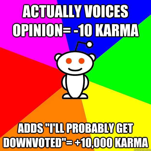 Actually voices opinion= -10 karma Adds