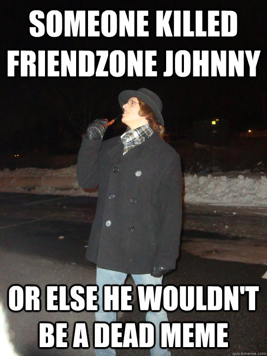 Someone killed friendzone johnny  or else he wouldn't be a dead meme  Dead Meme Detective