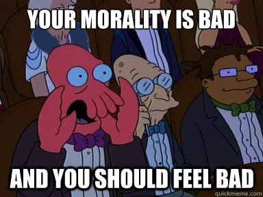 Your morality is bad And you should feel bad - Your morality is bad And you should feel bad  X is bad and you should feel bad