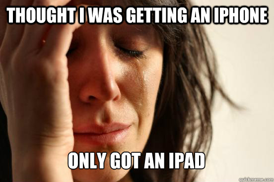 Thought I was getting an iphone Only got an ipad - Thought I was getting an iphone Only got an ipad  First World Problems