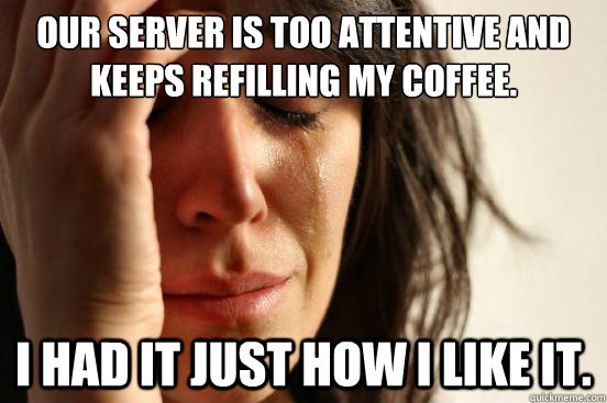 Our server is too attentive and keeps refilling my coffee. I had it just how i like it. - Our server is too attentive and keeps refilling my coffee. I had it just how i like it.  First World Problems