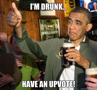 I'm drunk... Have an upvote! - I'm drunk... Have an upvote!  Upvote Obama