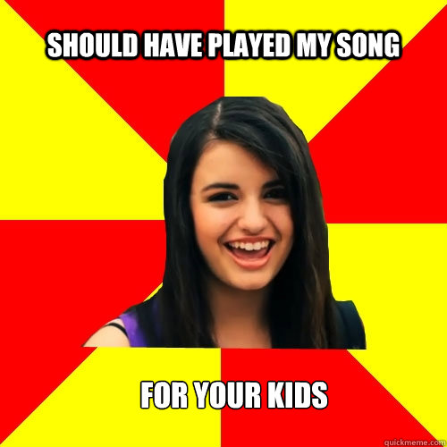 Should have played my song  For your kids