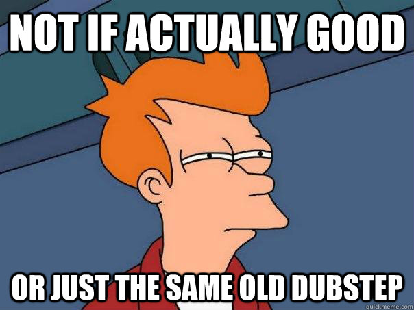 Not if actually good Or just the same old dubstep - Not if actually good Or just the same old dubstep  Futurama Fry