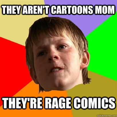 They aren't cartoons mom They're rage comics  Angry School Boy