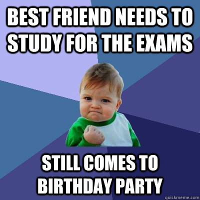 bEST FRIEND NEEDS TO STUDY FOR THE EXAMS STILL COMES TO BIRTHDAY PARTY - bEST FRIEND NEEDS TO STUDY FOR THE EXAMS STILL COMES TO BIRTHDAY PARTY  Success Kid