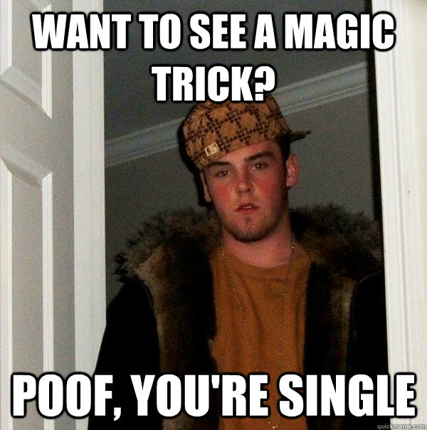 want to see a magic trick? poof, you're single - want to see a magic trick? poof, you're single  Scumbag Steve