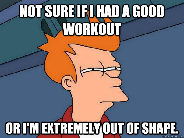 Not sure if I had a good workout or I'm extremely out of shape. - Not sure if I had a good workout or I'm extremely out of shape.  Futurama Fry