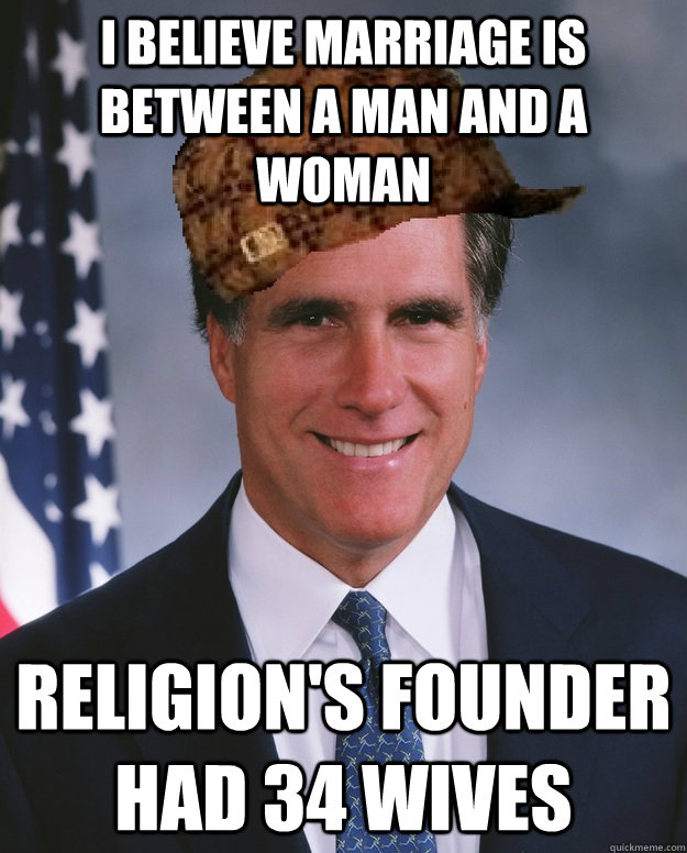 I believe marriage is between a man and a woman religion's founder had 34 wives  - I believe marriage is between a man and a woman religion's founder had 34 wives   Scumbag Romney