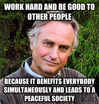 work hard and be good to other people because it benefits everybody simultaneously and leads to a peaceful society
