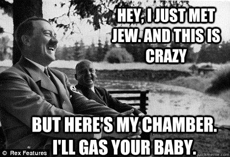 Hey, I JUST MET JEW. AND THIS IS CRAZY BUT HERE'S MY CHAMBER. I'LL GAS YOUR BABY. - Hey, I JUST MET JEW. AND THIS IS CRAZY BUT HERE'S MY CHAMBER. I'LL GAS YOUR BABY.  Friendly Adolf Hitler