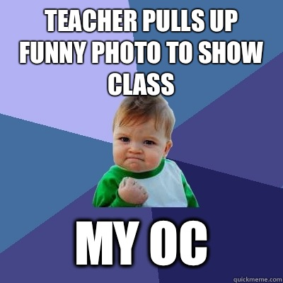 Teacher pulls up funny photo to show class  My OC  - Teacher pulls up funny photo to show class  My OC   Success Kid