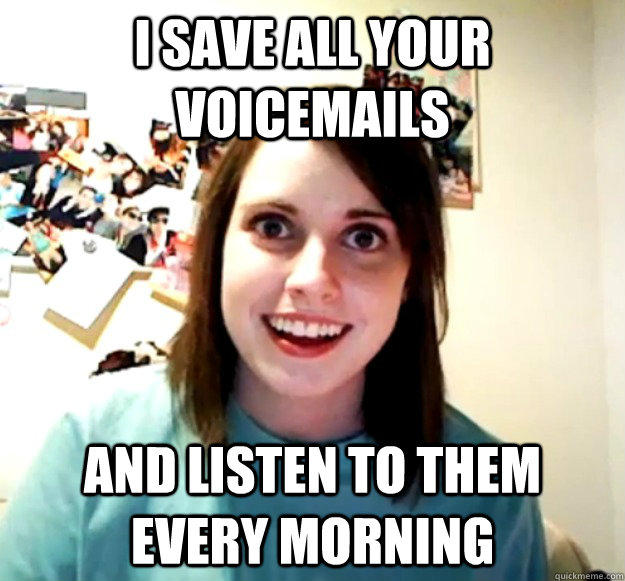 I save all your voicemails and listen to them every morning - I save all your voicemails and listen to them every morning  Overly Attached Girlfriend