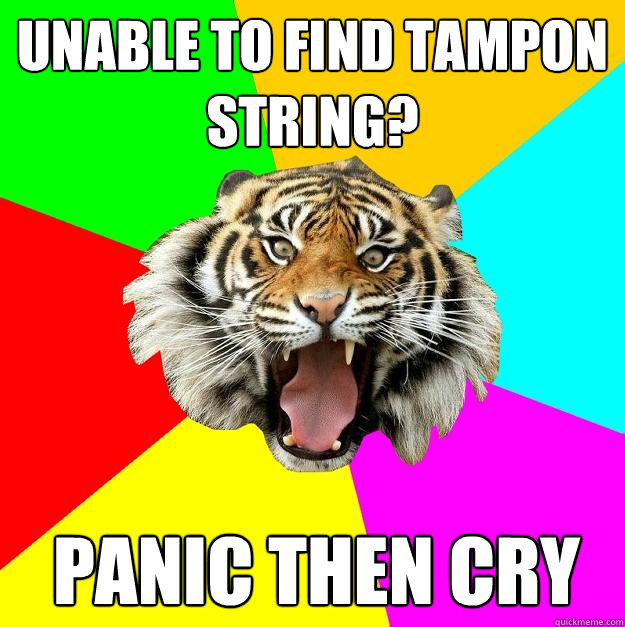 Unable to find tampon string? panic then cry  Time of the Month Tiger