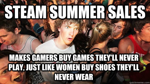 Steam summer sales makes gamers buy games they'll never play, just like women buy shoes they'll never wear - Steam summer sales makes gamers buy games they'll never play, just like women buy shoes they'll never wear  Sudden Clarity Clarence