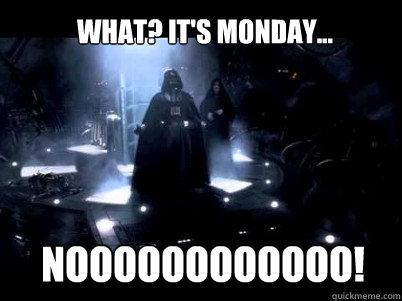 NOOOOOOOOOOOO! What? It's Monday...