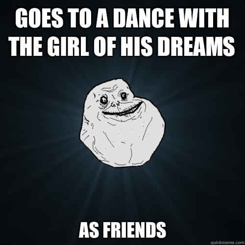 Goes to a dance with the girl of his dreams As friends - Goes to a dance with the girl of his dreams As friends  Forever Alone